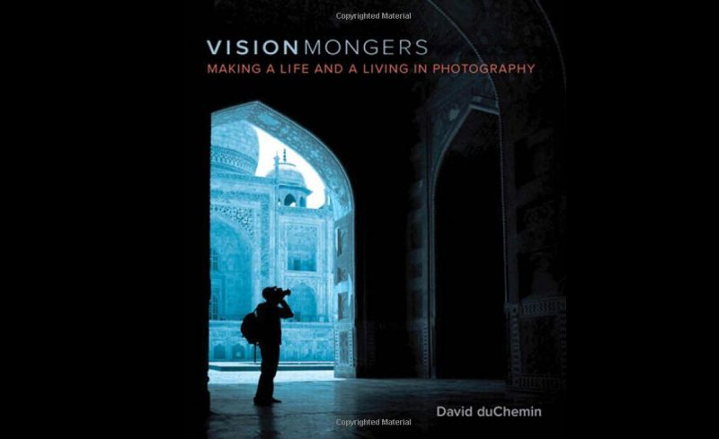 Visionmongers Making a Life and a Living in Photography by David duChemin